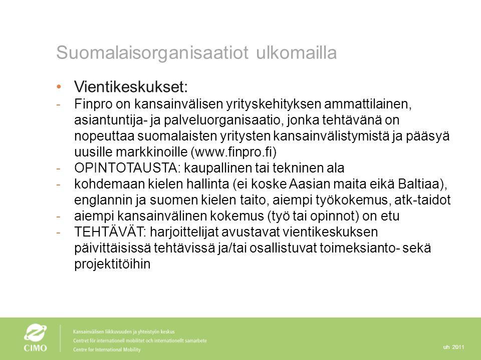 uh 2011 Suomalaisorganisaatiot ulkomailla Vientikeskukset: -Finpro on kansainvälisen yrityskehityksen ammattilainen, asiantuntija- ja palveluorganisaatio, jonka tehtävänä on nopeuttaa suomalaisten yritysten kansainvälistymistä ja pääsyä uusille markkinoille (www.finpro.fi) -OPINTOTAUSTA: kaupallinen tai tekninen ala -kohdemaan kielen hallinta (ei koske Aasian maita eikä Baltiaa), englannin ja suomen kielen taito, aiempi työkokemus, atk-taidot -aiempi kansainvälinen kokemus (työ tai opinnot) on etu -TEHTÄVÄT: harjoittelijat avustavat vientikeskuksen päivittäisissä tehtävissä ja/tai osallistuvat toimeksianto- sekä projektitöihin