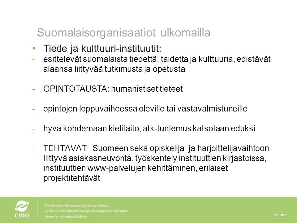 uh 2011 Suomalaisorganisaatiot ulkomailla Tiede ja kulttuuri-instituutit: -esittelevät suomalaista tiedettä, taidetta ja kulttuuria, edistävät alaansa liittyvää tutkimusta ja opetusta -OPINTOTAUSTA: humanistiset tieteet -opintojen loppuvaiheessa oleville tai vastavalmistuneille -hyvä kohdemaan kielitaito, atk-tuntemus katsotaan eduksi -TEHTÄVÄT: Suomeen sekä opiskelija- ja harjoittelijavaihtoon liittyvä asiakasneuvonta, työskentely instituuttien kirjastoissa, instituuttien www-palvelujen kehittäminen, erilaiset projektitehtävät