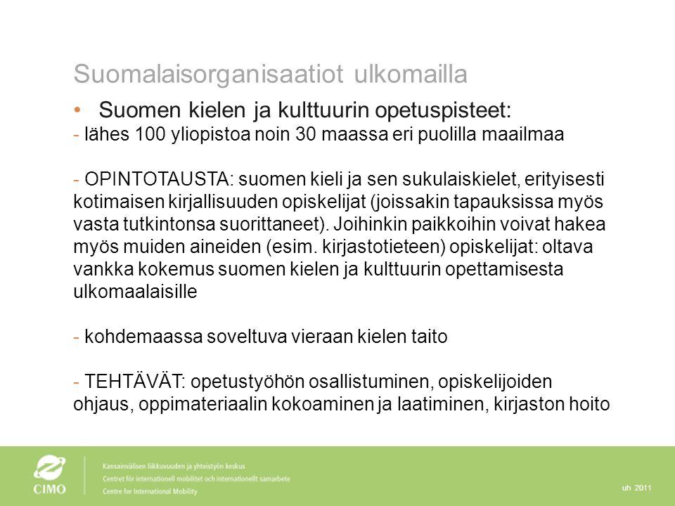 uh 2011 Suomalaisorganisaatiot ulkomailla Suomen kielen ja kulttuurin opetuspisteet: - lähes 100 yliopistoa noin 30 maassa eri puolilla maailmaa - OPINTOTAUSTA: suomen kieli ja sen sukulaiskielet, erityisesti kotimaisen kirjallisuuden opiskelijat (joissakin tapauksissa myös vasta tutkintonsa suorittaneet).