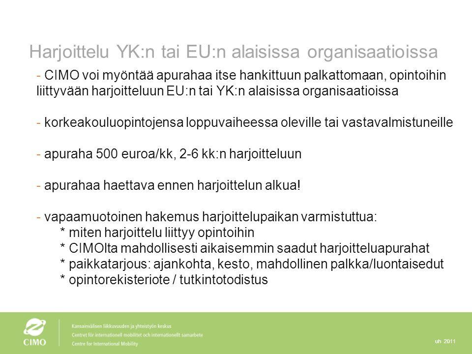 uh 2011 Harjoittelu YK:n tai EU:n alaisissa organisaatioissa - CIMO voi myöntää apurahaa itse hankittuun palkattomaan, opintoihin liittyvään harjoitteluun EU:n tai YK:n alaisissa organisaatioissa - korkeakouluopintojensa loppuvaiheessa oleville tai vastavalmistuneille - apuraha 500 euroa/kk, 2-6 kk:n harjoitteluun - apurahaa haettava ennen harjoittelun alkua.