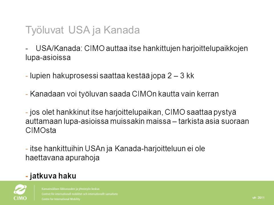 uh 2011 Työluvat USA ja Kanada -USA/Kanada: CIMO auttaa itse hankittujen harjoittelupaikkojen lupa-asioissa - lupien hakuprosessi saattaa kestää jopa 2 – 3 kk - Kanadaan voi työluvan saada CIMOn kautta vain kerran - jos olet hankkinut itse harjoittelupaikan, CIMO saattaa pystyä auttamaan lupa-asioissa muissakin maissa – tarkista asia suoraan CIMOsta - itse hankittuihin USAn ja Kanada-harjoitteluun ei ole haettavana apurahoja - jatkuva haku