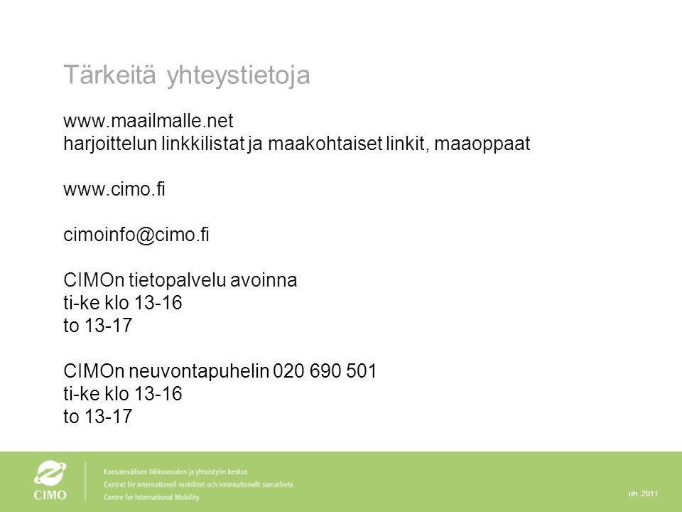 uh 2011 Tärkeitä yhteystietoja www.maailmalle.net harjoittelun linkkilistat ja maakohtaiset linkit, maaoppaat www.cimo.fi cimoinfo@cimo.fi CIMOn tietopalvelu avoinna ti-ke klo 13-16 to 13-17 CIMOn neuvontapuhelin 020 690 501 ti-ke klo 13-16 to 13-17