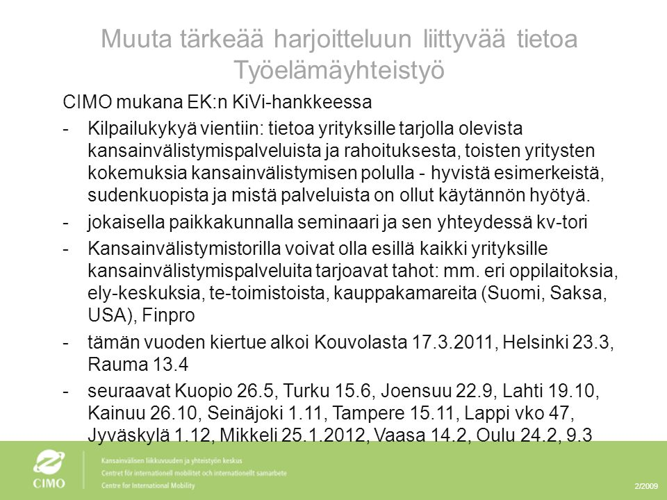 2/2009 Muuta tärkeää harjoitteluun liittyvää tietoa Työelämäyhteistyö CIMO mukana EK:n KiVi-hankkeessa -Kilpailukykyä vientiin: tietoa yrityksille tarjolla olevista kansainvälistymispalveluista ja rahoituksesta, toisten yritysten kokemuksia kansainvälistymisen polulla - hyvistä esimerkeistä, sudenkuopista ja mistä palveluista on ollut käytännön hyötyä.