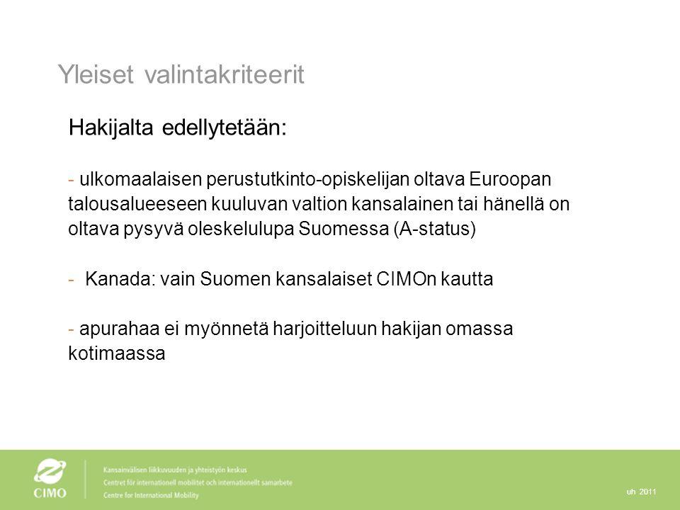 uh 2011 Yleiset valintakriteerit Hakijalta edellytetään: - ulkomaalaisen perustutkinto-opiskelijan oltava Euroopan talousalueeseen kuuluvan valtion kansalainen tai hänellä on oltava pysyvä oleskelulupa Suomessa (A-status) - Kanada: vain Suomen kansalaiset CIMOn kautta - apurahaa ei myönnetä harjoitteluun hakijan omassa kotimaassa