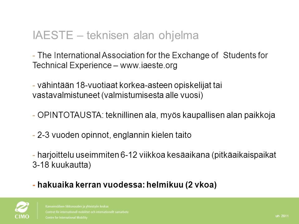 uh 2011 IAESTE – teknisen alan ohjelma - The International Association for the Exchange of Students for Technical Experience – www.iaeste.org - vähintään 18-vuotiaat korkea-asteen opiskelijat tai vastavalmistuneet (valmistumisesta alle vuosi) - OPINTOTAUSTA: teknillinen ala, myös kaupallisen alan paikkoja - 2-3 vuoden opinnot, englannin kielen taito - harjoittelu useimmiten 6-12 viikkoa kesäaikana (pitkäaikaispaikat 3-18 kuukautta) - hakuaika kerran vuodessa: helmikuu (2 vkoa)