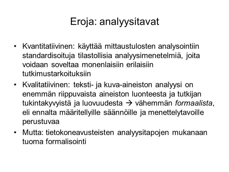 Eroja: analyysitavat Kvantitatiivinen: käyttää mittaustulosten analysointiin standardisoituja tilastollisia analyysimenetelmiä, joita voidaan soveltaa monenlaisiin erilaisiin tutkimustarkoituksiin Kvalitatiivinen: teksti- ja kuva-aineiston analyysi on enemmän riippuvaista aineiston luonteesta ja tutkijan tukintakyvyistä ja luovuudesta  vähemmän formaalista, eli ennalta määritellyille säännöille ja menettelytavoille perustuvaa Mutta: tietokoneavusteisten analyysitapojen mukanaan tuoma formalisointi