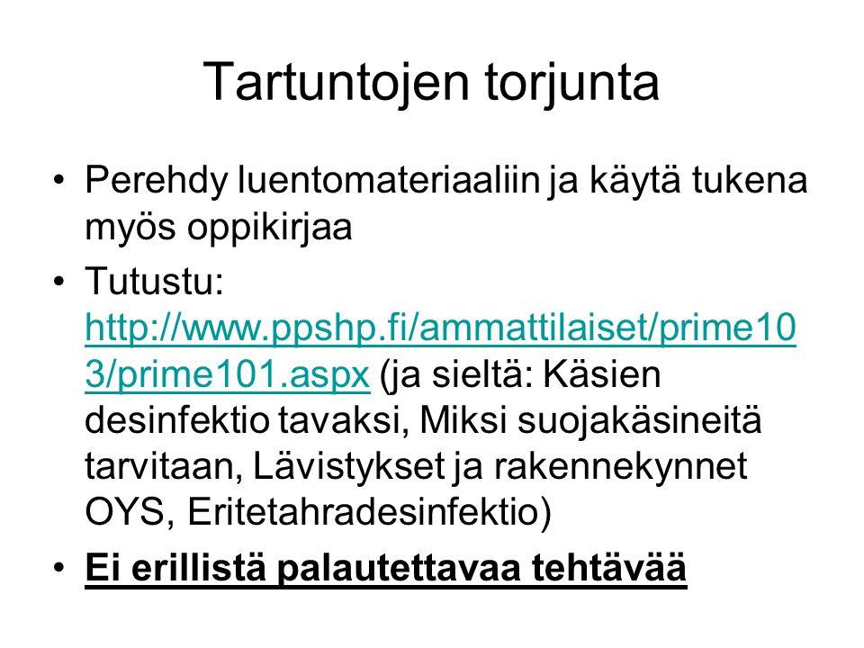 Tartuntojen torjunta Perehdy luentomateriaaliin ja käytä tukena myös oppikirjaa Tutustu: http://www.ppshp.fi/ammattilaiset/prime10 3/prime101.aspx (ja sieltä: Käsien desinfektio tavaksi, Miksi suojakäsineitä tarvitaan, Lävistykset ja rakennekynnet OYS, Eritetahradesinfektio) http://www.ppshp.fi/ammattilaiset/prime10 3/prime101.aspx Ei erillistä palautettavaa tehtävää