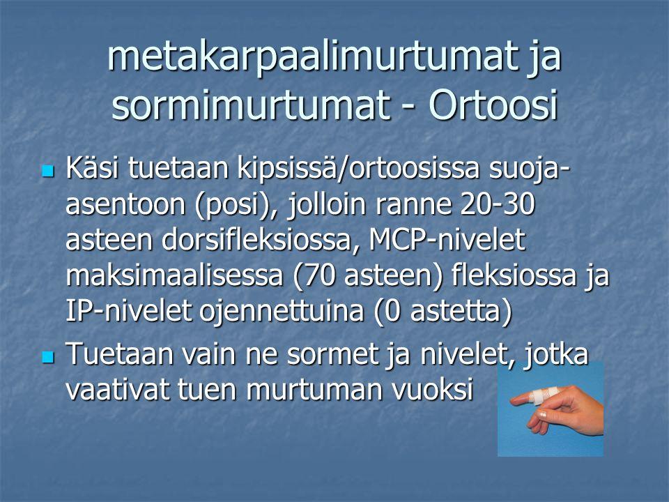 metakarpaalimurtumat ja sormimurtumat - Ortoosi Käsi tuetaan kipsissä/ortoosissa suoja- asentoon (posi), jolloin ranne 20-30 asteen dorsifleksiossa, MCP-nivelet maksimaalisessa (70 asteen) fleksiossa ja IP-nivelet ojennettuina (0 astetta) Käsi tuetaan kipsissä/ortoosissa suoja- asentoon (posi), jolloin ranne 20-30 asteen dorsifleksiossa, MCP-nivelet maksimaalisessa (70 asteen) fleksiossa ja IP-nivelet ojennettuina (0 astetta) Tuetaan vain ne sormet ja nivelet, jotka vaativat tuen murtuman vuoksi Tuetaan vain ne sormet ja nivelet, jotka vaativat tuen murtuman vuoksi