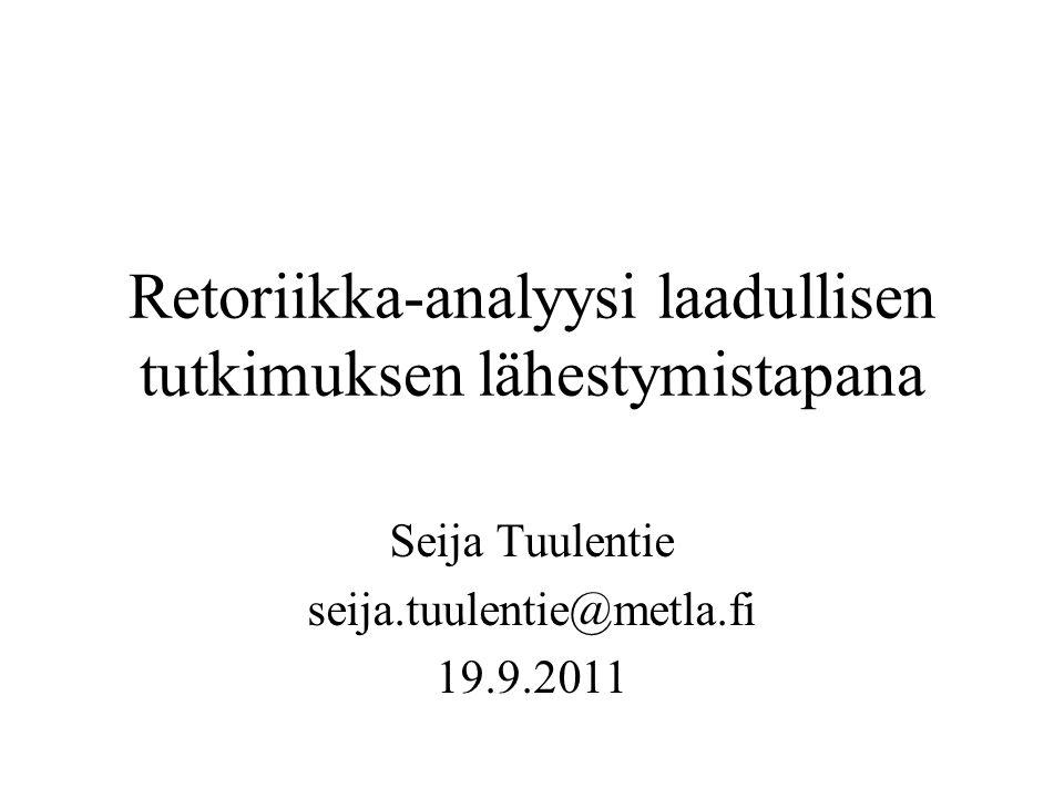 Retoriikka-analyysi laadullisen tutkimuksen lähestymistapana Seija Tuulentie seija.tuulentie@metla.fi 19.9.2011