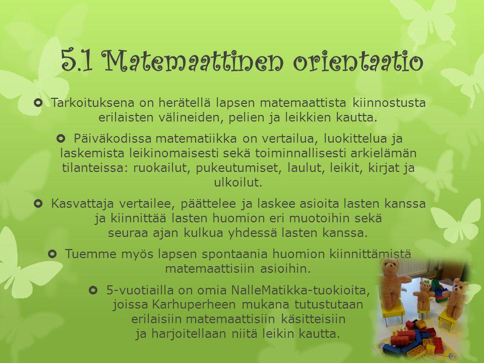 5.1 Matemaattinen orientaatio  Tarkoituksena on herätellä lapsen matemaattista kiinnostusta erilaisten välineiden, pelien ja leikkien kautta.