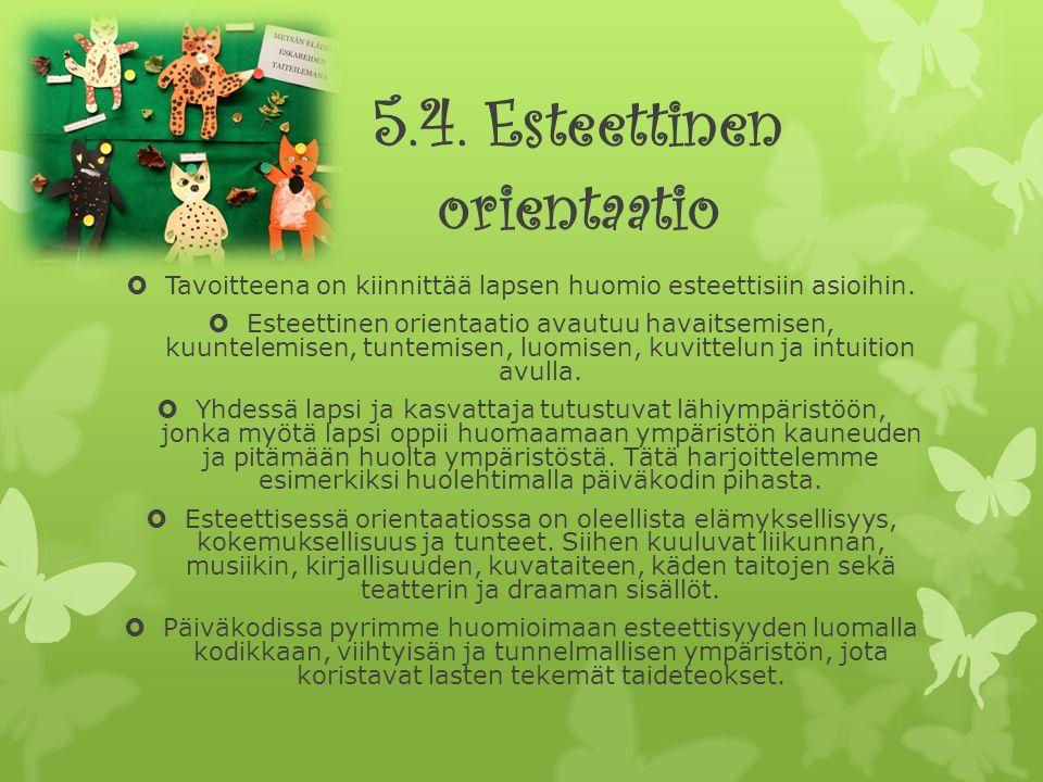 5.4. Esteettinen orientaatio  Tavoitteena on kiinnittää lapsen huomio esteettisiin asioihin.