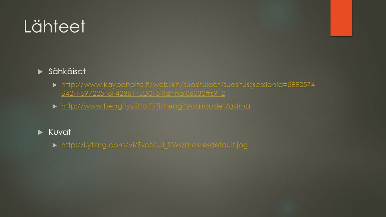 Lähteet  Sähköiset  http://www.kaypahoito.fi/web/kh/suositukset/suositus;jsessionid=5EE2574 B42FF59722518F428611ED0F5 id=hoi06030#s9_2 http://www.kaypahoito.fi/web/kh/suositukset/suositus;jsessionid=5EE2574 B42FF59722518F428611ED0F5 id=hoi06030#s9_2  http://www.hengitysliitto.fi/fi/hengityssairaudet/astma http://www.hengitysliitto.fi/fi/hengityssairaudet/astma  Kuvat  http://i.ytimg.com/vi/ZkotKUJ_9Ws/maxresdefault.jpg http://i.ytimg.com/vi/ZkotKUJ_9Ws/maxresdefault.jpg