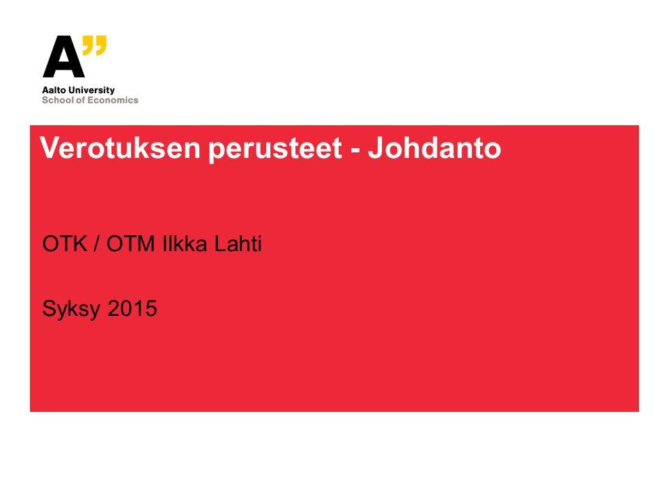 Verotuksen perusteet - Johdanto OTK / OTM Ilkka Lahti Syksy 2015
