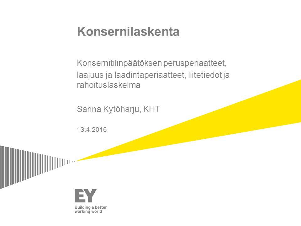 Konsernilaskenta Konsernitilinpäätöksen perusperiaatteet, laajuus ja laadintaperiaatteet, liitetiedot ja rahoituslaskelma Sanna Kytöharju, KHT 13.4.2016