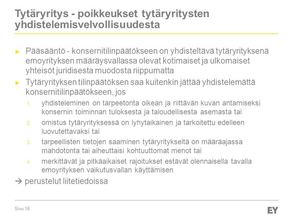 Sivu 18 Tytäryritys - poikkeukset tytäryritysten yhdistelemisvelvollisuudesta ► Pääsääntö - konsernitilinpäätökseen on yhdisteltävä tytäryrityksenä emoyrityksen määräysvallassa olevat kotimaiset ja ulkomaiset yhteisöt juridisesta muodosta riippumatta ► Tytäryrityksen tilinpäätöksen saa kuitenkin jättää yhdistelemättä konsernitilinpäätökseen, jos 1.