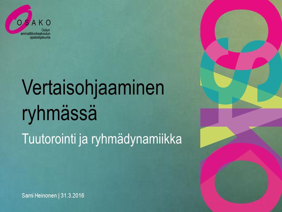 Vertaisohjaaminen ryhmässä Sami Heinonen | 31.3.2016 Tuutorointi ja ryhmädynamiikka