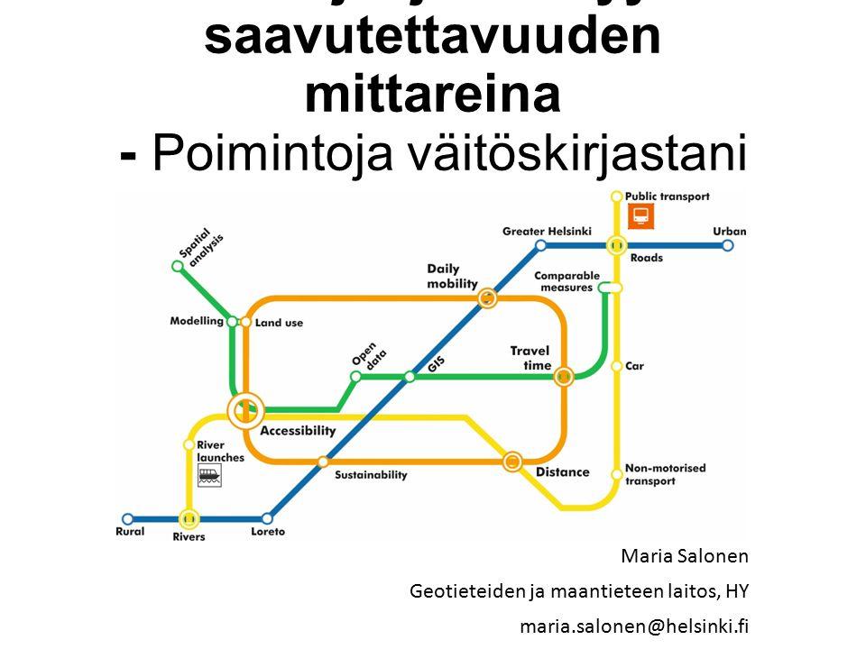Matka-ajat ja etäisyydet saavutettavuuden mittareina - Poimintoja väitöskirjastani Maria Salonen Geotieteiden ja maantieteen laitos, HY maria.salonen@helsinki.fi