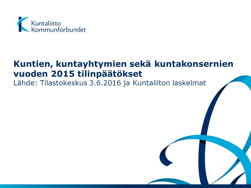 Kuntien, kuntayhtymien sekä kuntakonsernien vuoden 2015 tilinpäätökset Lähde: Tilastokeskus 3.6.2016 ja Kuntaliiton laskelmat