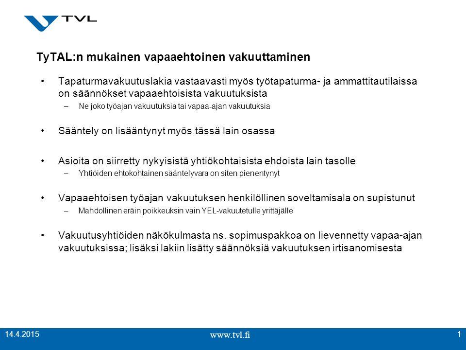 www.tvl.fi TyTAL:n mukainen vapaaehtoinen vakuuttaminen Tapaturmavakuutuslakia vastaavasti myös työtapaturma- ja ammattitautilaissa on säännökset vapaaehtoisista vakuutuksista –Ne joko työajan vakuutuksia tai vapaa-ajan vakuutuksia Sääntely on lisääntynyt myös tässä lain osassa Asioita on siirretty nykyisistä yhtiökohtaisista ehdoista lain tasolle –Yhtiöiden ehtokohtainen sääntelyvara on siten pienentynyt Vapaaehtoisen työajan vakuutuksen henkilöllinen soveltamisala on supistunut –Mahdollinen eräin poikkeuksin vain YEL-vakuutetulle yrittäjälle Vakuutusyhtiöiden näkökulmasta ns.