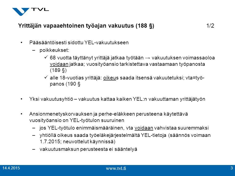 www.tvl.fi Yrittäjän vapaaehtoinen työajan vakuutus (188 §)1/2 Pääsääntöisesti sidottu YEL-vakuutukseen –poikkeukset: 68 vuotta täyttänyt yrittäjä jatkaa työtään → vakuutuksen voimassaoloa voidaan jatkaa; vuosityöansio tarkistettava vastaamaan työpanosta (189 §) alle 18-vuotias yrittäjä: oikeus saada itsensä vakuutetuksi; vta=työ- panos (190 § Yksi vakuutusyhtiö – vakuutus kattaa kaiken YEL:n vakuuttaman yrittäjätyön Ansionmenetyskorvauksen ja perhe-eläkkeen perusteena käytettävä vuosityöansio on YEL-työtulon suuruinen –jos YEL-työtulo enimmäismääräinen, vta voidaan vahvistaa suuremmaksi –yhtiöllä oikeus saada työeläkejärjestelmältä YEL-tietoja (säännös voimaan 1.7.2015; neuvottelut käynnissä) –vakuutusmaksun perusteesta ei sääntelyä www.tvl.fi 3 14.4.2015
