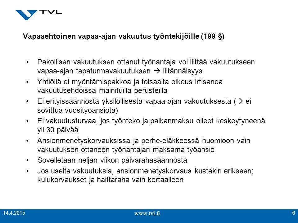 www.tvl.fi Vapaaehtoinen vapaa-ajan vakuutus työntekijöille (199 §) Pakollisen vakuutuksen ottanut työnantaja voi liittää vakuutukseen vapaa-ajan tapaturmavakuutuksen  liitännäisyys Yhtiöllä ei myöntämispakkoa ja toisaalta oikeus irtisanoa vakuutusehdoissa mainituilla perusteilla Ei erityissäännöstä yksilöllisestä vapaa-ajan vakuutuksesta (  ei sovittua vuosityöansiota) Ei vakuutusturvaa, jos työnteko ja palkanmaksu olleet keskeytyneenä yli 30 päivää Ansionmenetyskorvauksissa ja perhe-eläkkeessä huomioon vain vakuutuksen ottaneen työnantajan maksama työansio Sovelletaan neljän viikon päivärahasäännöstä Jos useita vakuutuksia, ansionmenetyskorvaus kustakin erikseen; kulukorvaukset ja haittaraha vain kertaalleen www.tvl.fi 6 14.4.2015