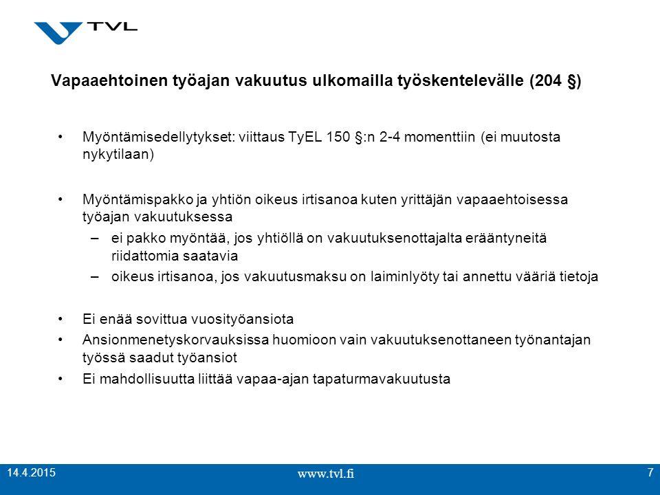 www.tvl.fi Vapaaehtoinen työajan vakuutus ulkomailla työskentelevälle (204 §) Myöntämisedellytykset: viittaus TyEL 150 §:n 2-4 momenttiin (ei muutosta nykytilaan) Myöntämispakko ja yhtiön oikeus irtisanoa kuten yrittäjän vapaaehtoisessa työajan vakuutuksessa –ei pakko myöntää, jos yhtiöllä on vakuutuksenottajalta erääntyneitä riidattomia saatavia –oikeus irtisanoa, jos vakuutusmaksu on laiminlyöty tai annettu vääriä tietoja Ei enää sovittua vuosityöansiota Ansionmenetyskorvauksissa huomioon vain vakuutuksenottaneen työnantajan työssä saadut työansiot Ei mahdollisuutta liittää vapaa-ajan tapaturmavakuutusta www.tvl.fi 7 14.4.2015
