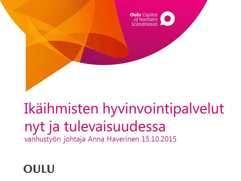 Ikäihmisten hyvinvointipalvelut nyt ja tulevaisuudessa vanhustyön johtaja Anna Haverinen 15.10.2015