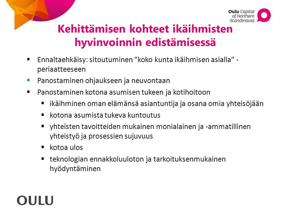 Kehittämisen kohteet ikäihmisten hyvinvoinnin edistämisessä  Ennaltaehkäisy: sitoutuminen koko kunta ikäihmisen asialla - periaatteeseen  Panostaminen ohjaukseen ja neuvontaan  Panostaminen kotona asumisen tukeen ja kotihoitoon  ikäihminen oman elämänsä asiantuntija ja osana omia yhteisöjään  kotona asumista tukeva kuntoutus  yhteisten tavoitteiden mukainen monialainen ja -ammatillinen yhteistyö ja prosessien sujuvuus  kotoa ulos  teknologian ennakkoluuloton ja tarkoituksenmukainen hyödyntäminen
