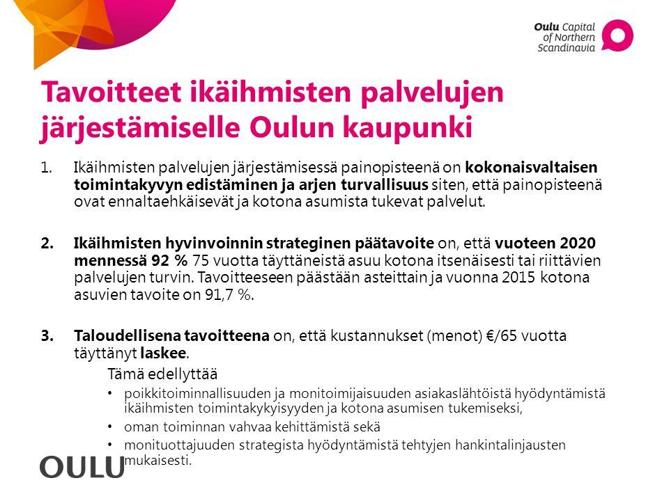Tavoitteet ikäihmisten palvelujen järjestämiselle Oulun kaupunki 1.Ikäihmisten palvelujen järjestämisessä painopisteenä on kokonaisvaltaisen toimintakyvyn edistäminen ja arjen turvallisuus siten, että painopisteenä ovat ennaltaehkäisevät ja kotona asumista tukevat palvelut.