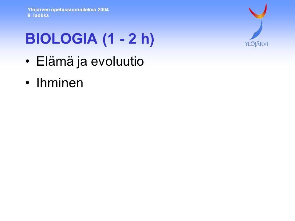 Ylöjärven opetussuunnitelma 2004 9. luokka BIOLOGIA (1 - 2 h) Elämä ja evoluutio Ihminen