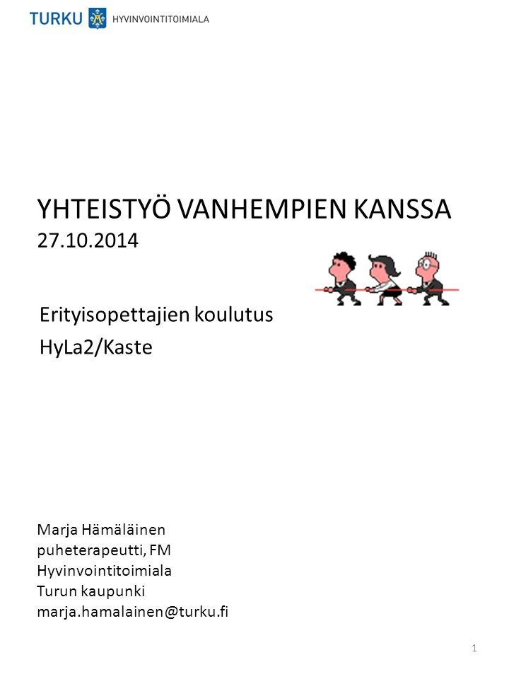 YHTEISTYÖ VANHEMPIEN KANSSA 27.10.2014 Erityisopettajien koulutus HyLa2/Kaste Marja Hämäläinen puheterapeutti, FM Hyvinvointitoimiala Turun kaupunki marja.hamalainen@turku.fi 1