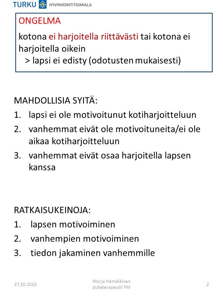 MAHDOLLISIA SYITÄ: 1.lapsi ei ole motivoitunut kotiharjoitteluun 2.vanhemmat eivät ole motivoituneita/ei ole aikaa kotiharjoitteluun 3.vanhemmat eivät osaa harjoitella lapsen kanssa RATKAISUKEINOJA: 1.lapsen motivoiminen 2.vanhempien motivoiminen 3.tiedon jakaminen vanhemmille 27.10.2014 Marja Hämäläinen puheterapeutti FM 2 kotona ei harjoitella riittävästi tai kotona ei harjoitella oikein > lapsi ei edisty (odotusten mukaisesti) ONGELMA