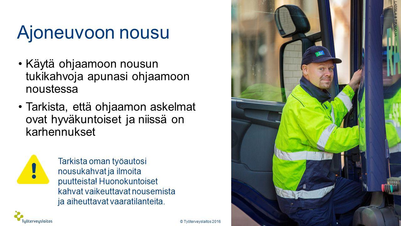 Ajoneuvoon nousu Käytä ohjaamoon nousun tukikahvoja apunasi ohjaamoon noustessa Tarkista, että ohjaamon askelmat ovat hyväkuntoiset ja niissä on karhennukset © Työterveyslaitos 2016 Tarkista oman työautosi nousukahvat ja ilmoita puutteista.