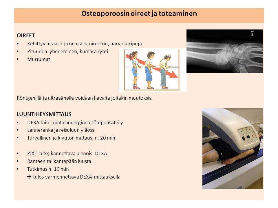 Osteoporoosin oireet ja toteaminen OIREET Kehittyy hitaasti ja on usein oireeton, harvoin kipuja Pituuden lyheneminen, kumara ryhti Murtumat Röntgenillä ja ultraäänellä voidaan havaita joitakin muutoksia LUUNTIHEYSMITTAUS DEXA-laite; matalaenerginen röntgensäteily Lanneranka ja reisuluun yläosa Turvallinen ja kivuton mittaus, n.