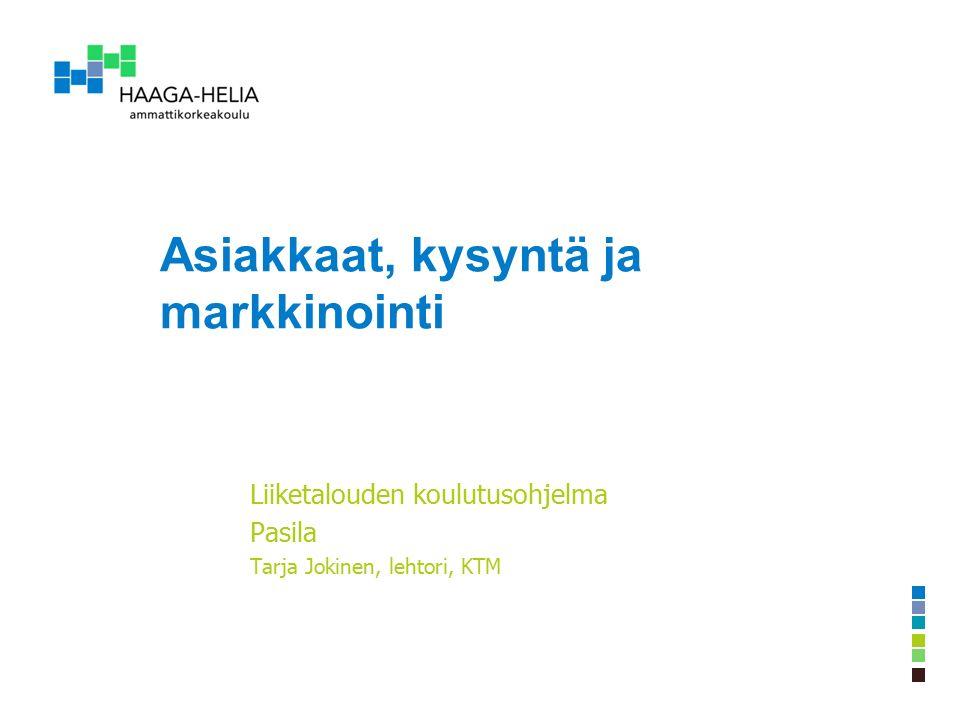 Asiakkaat, kysyntä ja markkinointi Liiketalouden koulutusohjelma Pasila Tarja Jokinen, lehtori, KTM