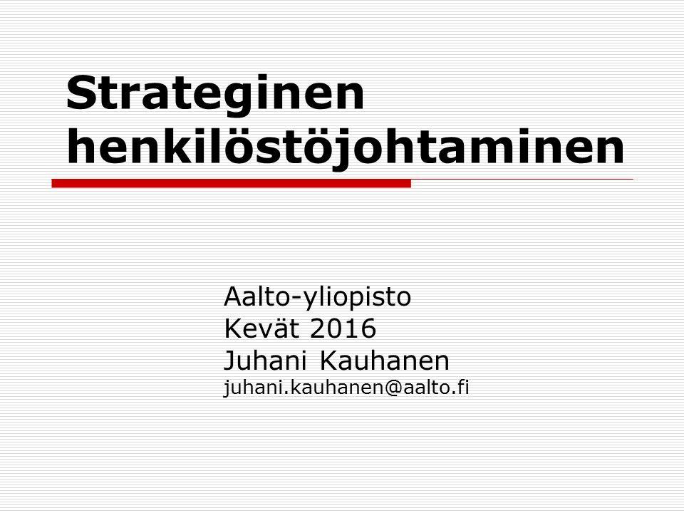 Strateginen henkilöstöjohtaminen Aalto-yliopisto Kevät 2016 Juhani Kauhanen juhani.kauhanen@aalto.fi