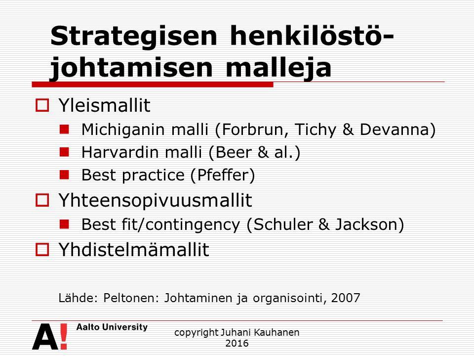 Strategisen henkilöstö- johtamisen malleja  Yleismallit Michiganin malli (Forbrun, Tichy & Devanna) Harvardin malli (Beer & al.) Best practice (Pfeffer)  Yhteensopivuusmallit Best fit/contingency (Schuler & Jackson)  Yhdistelmämallit Lähde: Peltonen: Johtaminen ja organisointi, 2007 copyright Juhani Kauhanen 2016