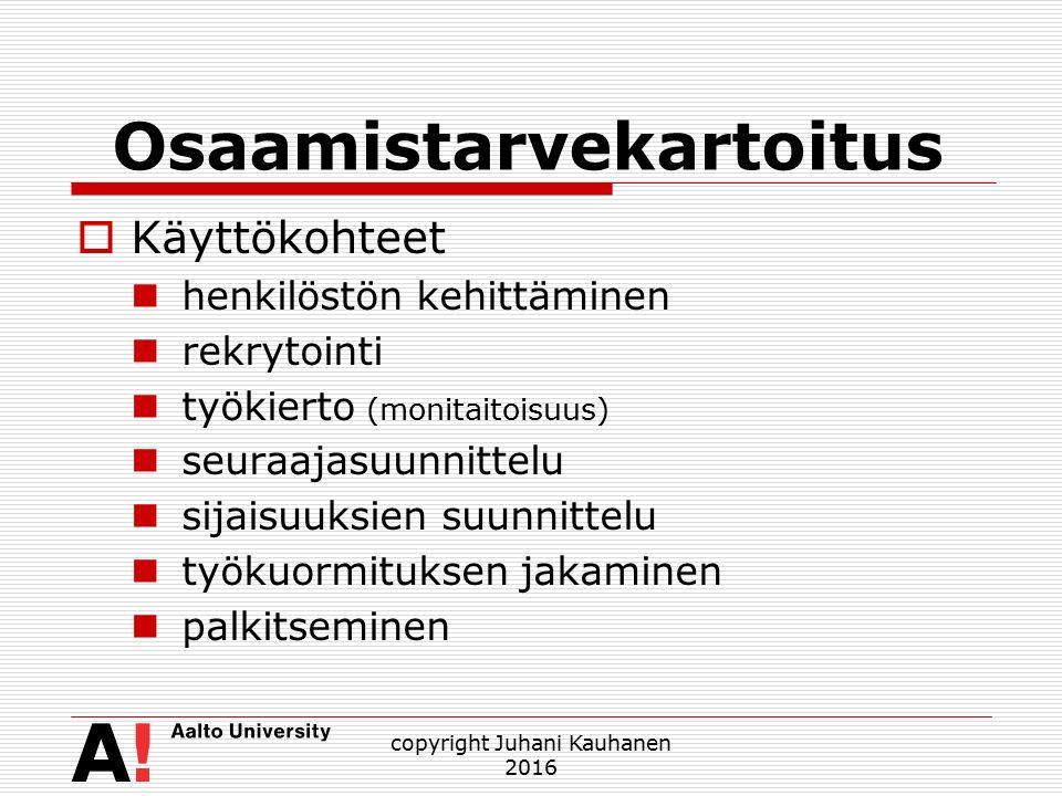 Osaamistarvekartoitus  Käyttökohteet henkilöstön kehittäminen rekrytointi työkierto (monitaitoisuus) seuraajasuunnittelu sijaisuuksien suunnittelu työkuormituksen jakaminen palkitseminen copyright Juhani Kauhanen 2016