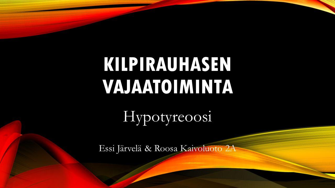 KILPIRAUHASEN VAJAATOIMINTA Hypotyreoosi Essi Järvelä & Roosa Kaivoluoto 2A