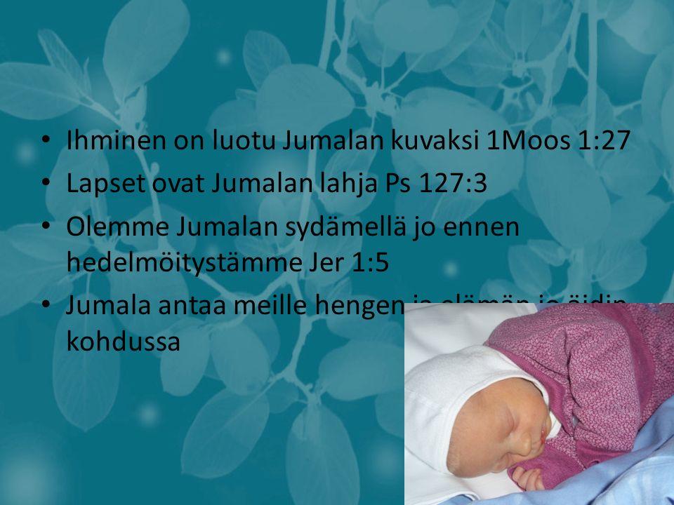 Ihminen on luotu Jumalan kuvaksi 1Moos 1:27 Lapset ovat Jumalan lahja Ps 127:3 Olemme Jumalan sydämellä jo ennen hedelmöitystämme Jer 1:5 Jumala antaa meille hengen ja elämän jo äidin kohdussa