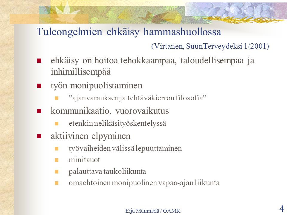 Eija Mämmelä / OAMK 4 Tuleongelmien ehkäisy hammashuollossa (Virtanen, SuunTerveydeksi 1/2001) ehkäisy on hoitoa tehokkaampaa, taloudellisempaa ja inhimillisempää työn monipuolistaminen ajanvarauksen ja tehtäväkierron filosofia kommunikaatio, vuorovaikutus etenkin nelikäsityöskentelyssä aktiivinen elpyminen työvaiheiden välissä lepuuttaminen minitauot palauttava taukoliikunta omaehtoinen monipuolinen vapaa-ajan liikunta