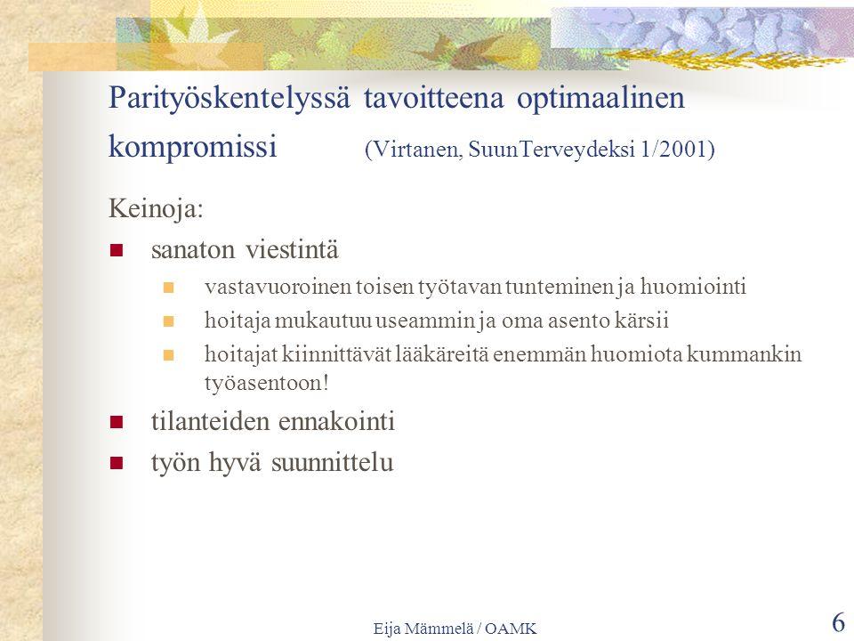 Eija Mämmelä / OAMK 6 Parityöskentelyssä tavoitteena optimaalinen kompromissi (Virtanen, SuunTerveydeksi 1/2001) Keinoja: sanaton viestintä vastavuoroinen toisen työtavan tunteminen ja huomiointi hoitaja mukautuu useammin ja oma asento kärsii hoitajat kiinnittävät lääkäreitä enemmän huomiota kummankin työasentoon.