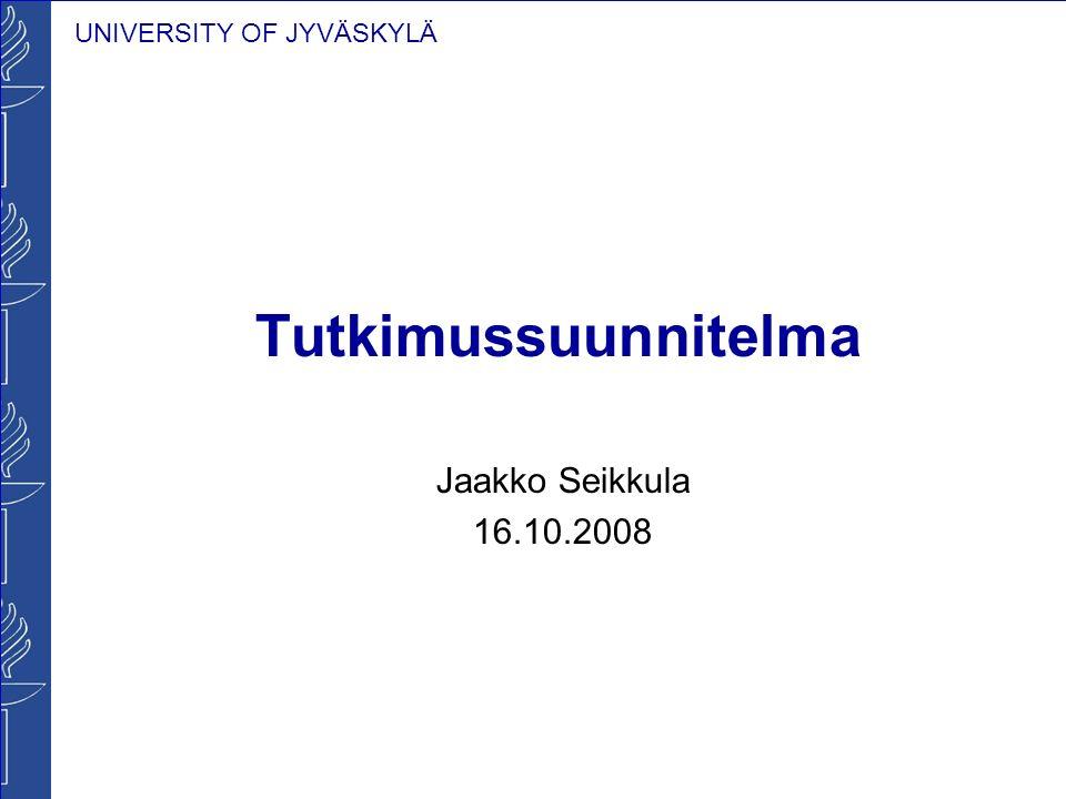 UNIVERSITY OF JYVÄSKYLÄ Tutkimussuunnitelma Jaakko Seikkula 16.10.2008