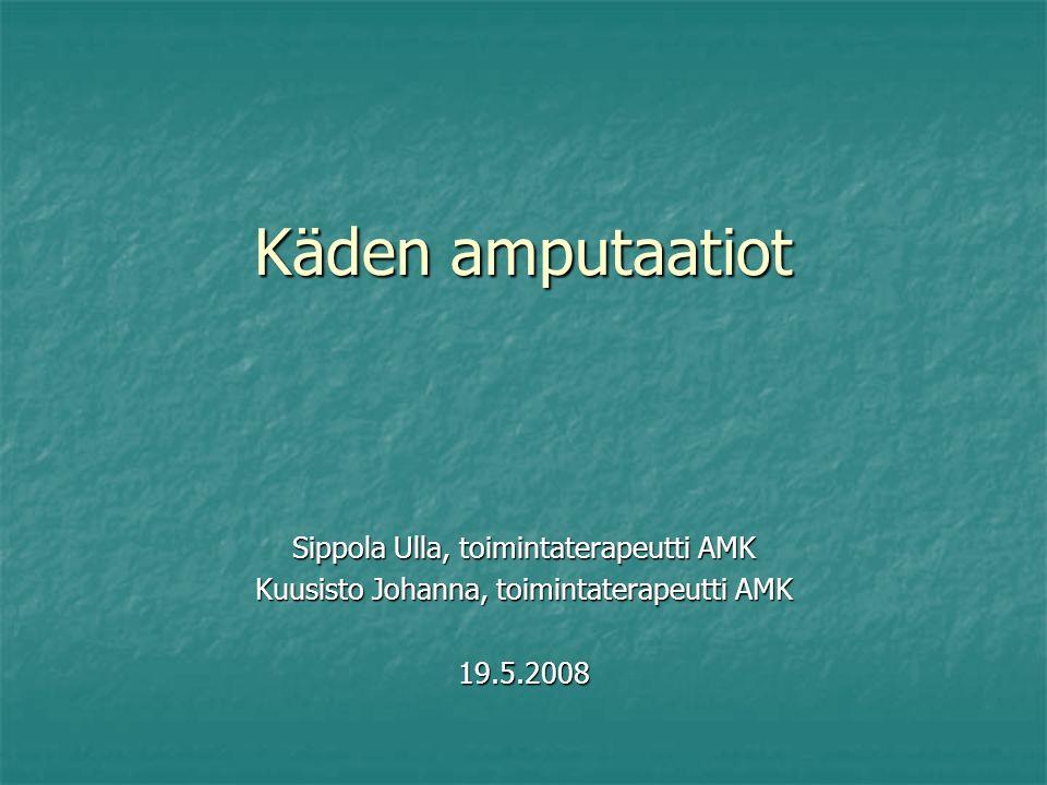 Käden amputaatiot Sippola Ulla, toimintaterapeutti AMK Kuusisto Johanna, toimintaterapeutti AMK 19.5.2008