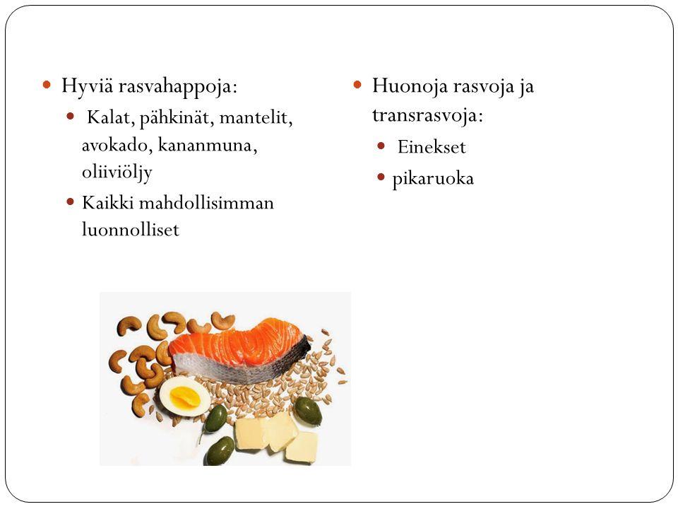 Hyviä rasvahappoja: Kalat, pähkinät, mantelit, avokado, kananmuna, oliiviöljy Kaikki mahdollisimman luonnolliset Huonoja rasvoja ja transrasvoja: Einekset pikaruoka