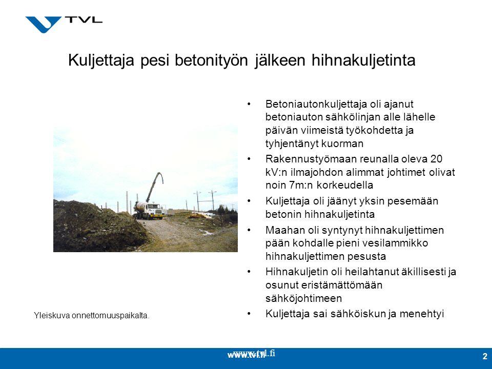 www.tvl.fi 2 Kuljettaja pesi betonityön jälkeen hihnakuljetinta Betoniautonkuljettaja oli ajanut betoniauton sähkölinjan alle lähelle päivän viimeistä työkohdetta ja tyhjentänyt kuorman Rakennustyömaan reunalla oleva 20 kV:n ilmajohdon alimmat johtimet olivat noin 7m:n korkeudella Kuljettaja oli jäänyt yksin pesemään betonin hihnakuljetinta Maahan oli syntynyt hihnakuljettimen pään kohdalle pieni vesilammikko hihnakuljettimen pesusta Hihnakuljetin oli heilahtanut äkillisesti ja osunut eristämättömään sähköjohtimeen Kuljettaja sai sähköiskun ja menehtyi Yleiskuva onnettomuuspaikalta.