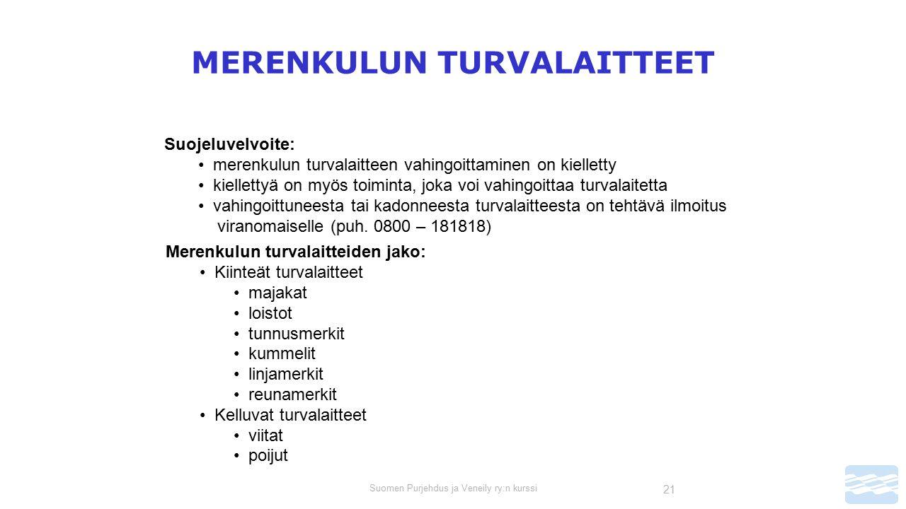 Suomen Purjehdus ja Veneily ry:n kurssi 21 MERENKULUN TURVALAITTEET Suojeluvelvoite: merenkulun turvalaitteen vahingoittaminen on kielletty kiellettyä on myös toiminta, joka voi vahingoittaa turvalaitetta vahingoittuneesta tai kadonneesta turvalaitteesta on tehtävä ilmoitus viranomaiselle (puh.