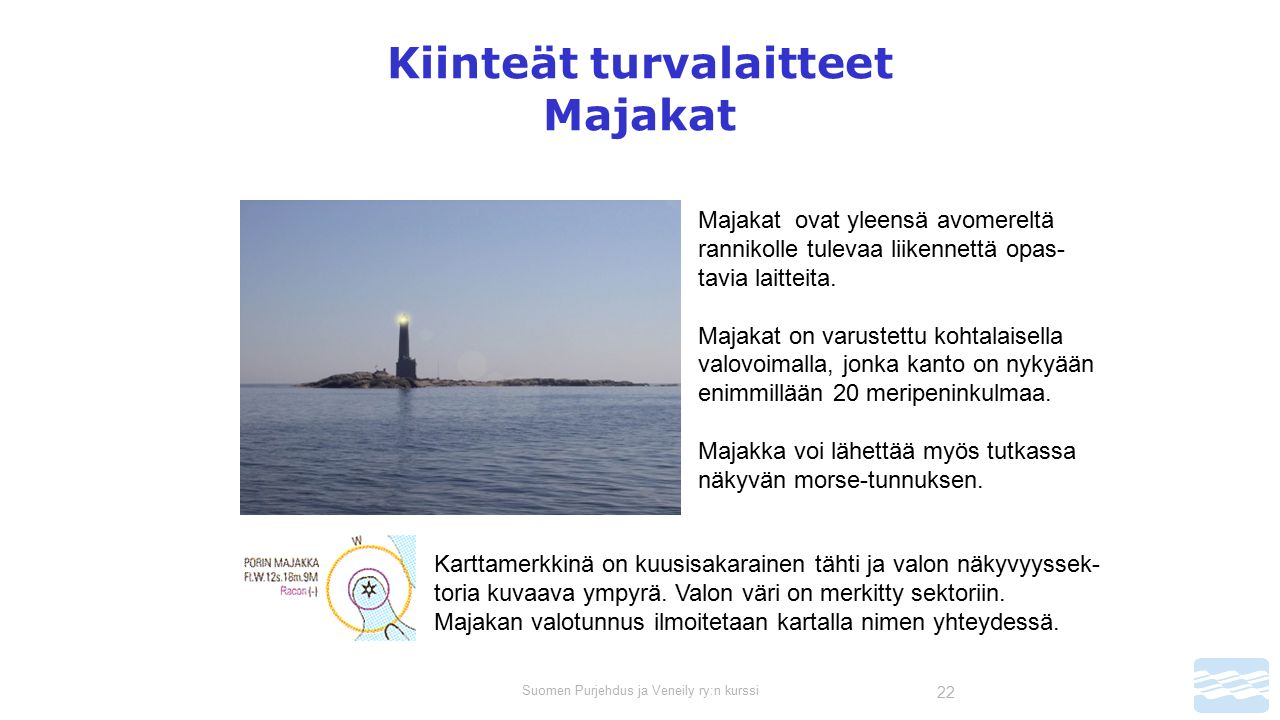 Suomen Purjehdus ja Veneily ry:n kurssi 22 Kiinteät turvalaitteet Majakat Majakat ovat yleensä avomereltä rannikolle tulevaa liikennettä opas- tavia laitteita.