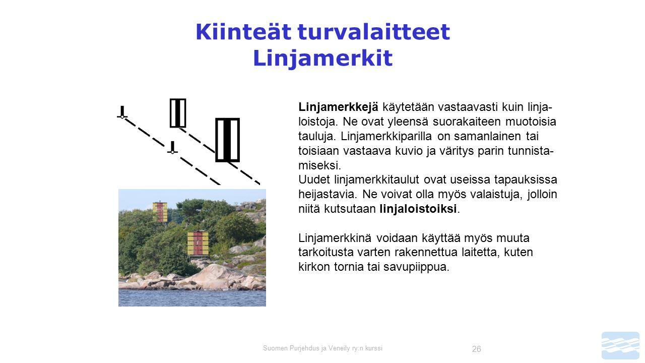 Suomen Purjehdus ja Veneily ry:n kurssi 26 Kiinteät turvalaitteet Linjamerkit Linjamerkkejä käytetään vastaavasti kuin linja- loistoja.