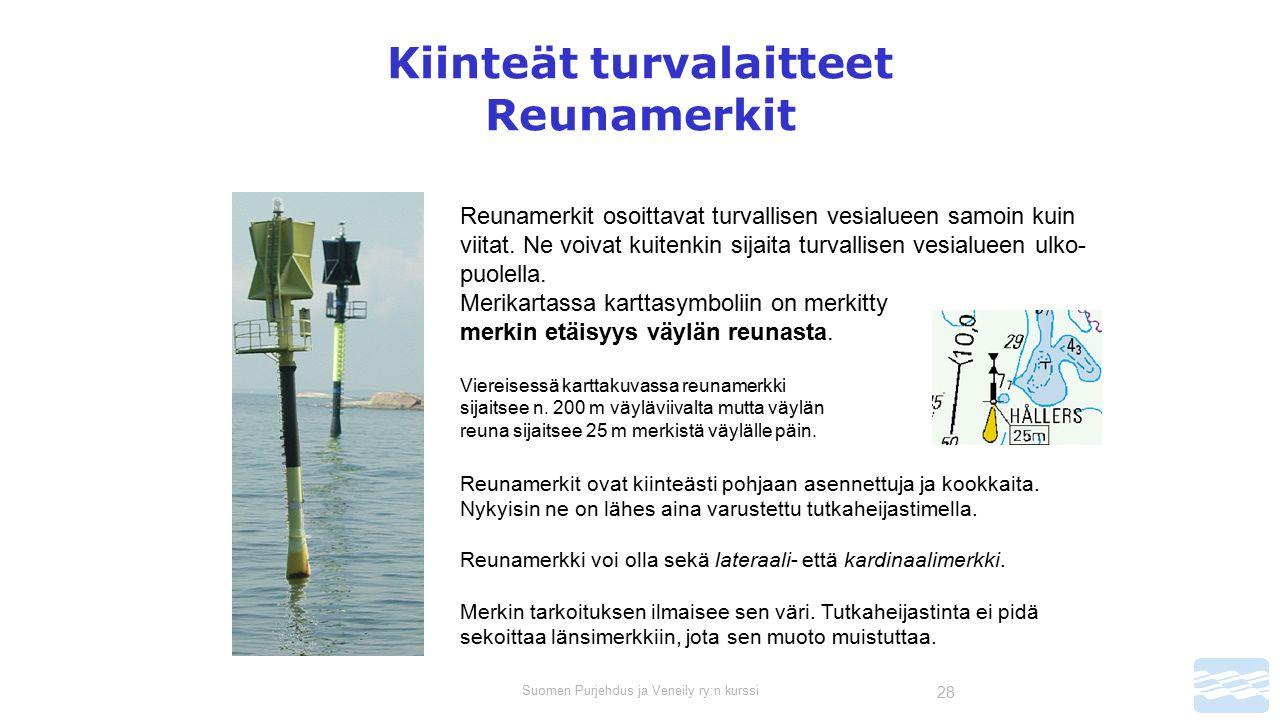 Suomen Purjehdus ja Veneily ry:n kurssi 28 Kiinteät turvalaitteet Reunamerkit Reunamerkit osoittavat turvallisen vesialueen samoin kuin viitat.